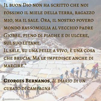 """Il buon Dio non ha scritto che noi fossimo il miele della terra, ragazzo mio, ma il sale. Ora, il nostro povero mondo rassomiglia al vecchio padre Giobbe, pieno di piaghe e di ulcere, sul suo letame. Il sale, su una pelle a vivo, è una cosa che brucia. Ma le impedisce anche di marcire."""" ( George Bernanos, Il diario di un curato di campagna )"""
