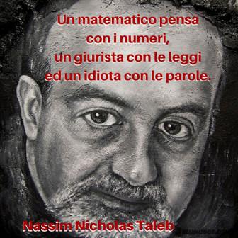 un matematico pensa con i numeri, un giurista con le leggi, ed un idiota con le parole. Nassim Nicholas Taleb