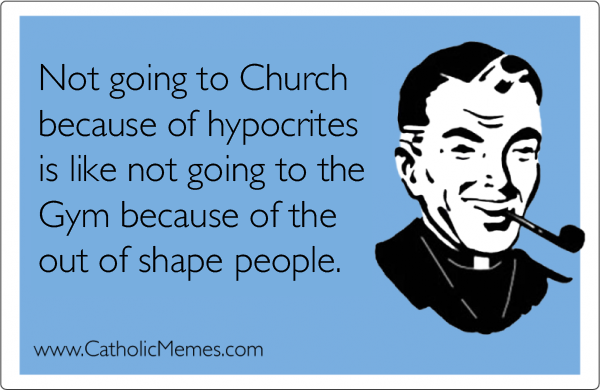Not going to Church because of hypocrites is like not going to the Gym because of the out of shape people
