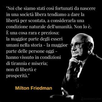 Noi che siamo stati così fortunati da nascere in una società libera tendiamo a dare la libertà per scontata, a considerarla una condizione naturale dell'umanità. Non lo è. È una cosa rara e preziosa: la maggior parte degli esseri umani nella storia - la maggior parte delle persone oggi - hanno vissuto in condizioni di tirannia e miseria; non di libertà e prosperità. Milton Friedman
