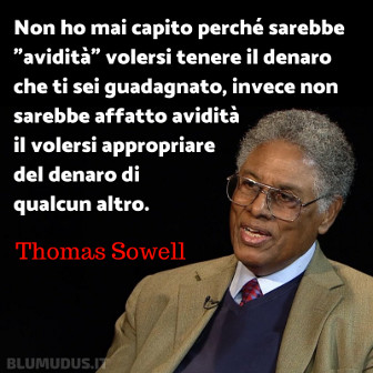 """'Non ho mai capito perché sarebbe """"avidità"""" volersi tenere il denaro che ti sei guadagnato, invece non sarebbe affatto avidità il volersi appropriare del denaro di qualcun altro.' Thomas Sowell"""